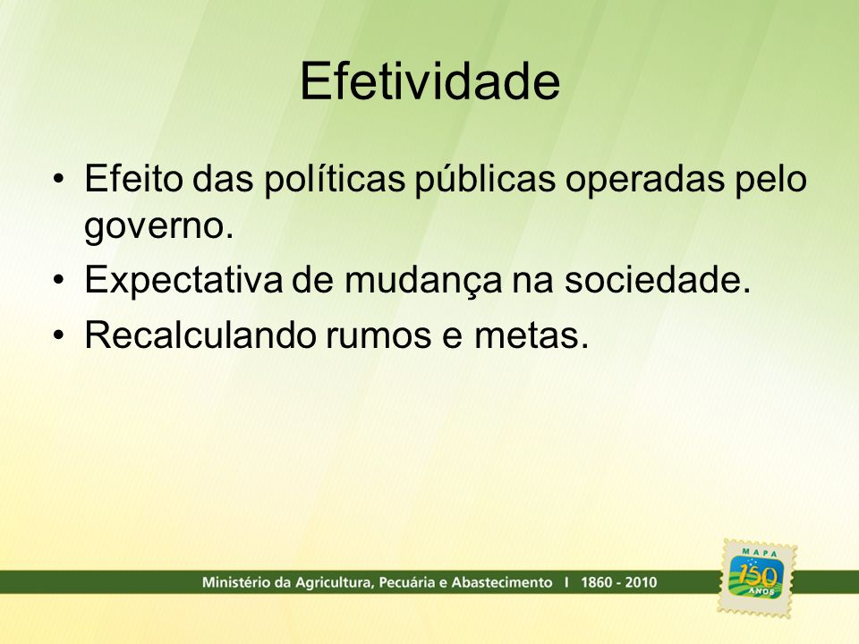 Efetividade Efeito das políticas públicas operadas pelo governo.