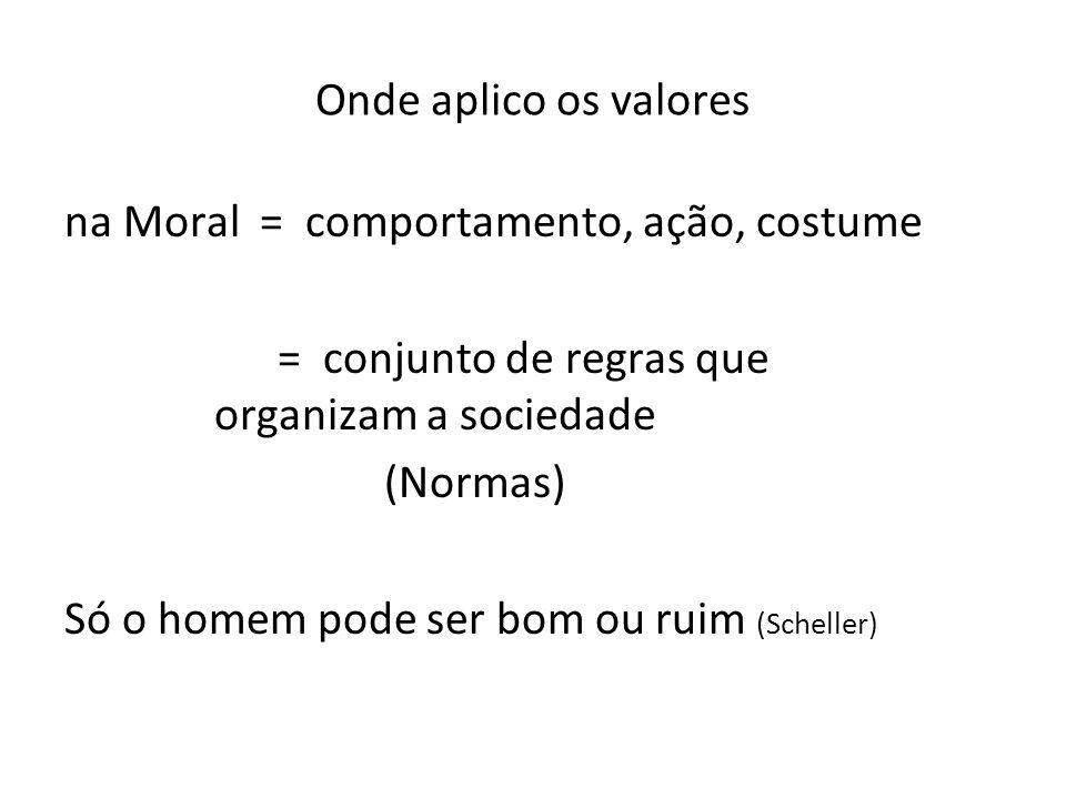 Onde aplico os valores na Moral = comportamento, ação, costume. = conjunto de regras que organizam a sociedade.