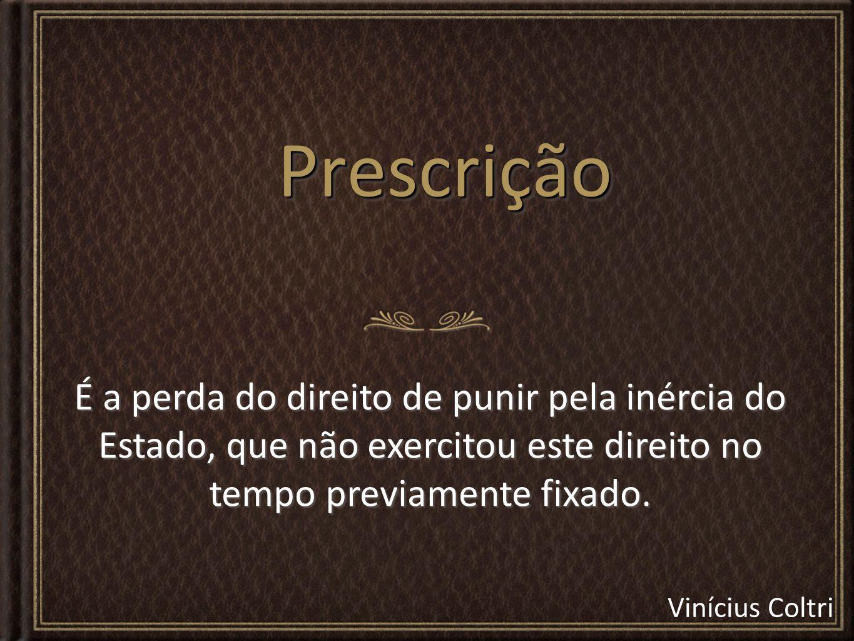 Prescrição É a perda do direito de punir pela inércia do Estado, que não exercitou este direito no tempo previamente fixado.