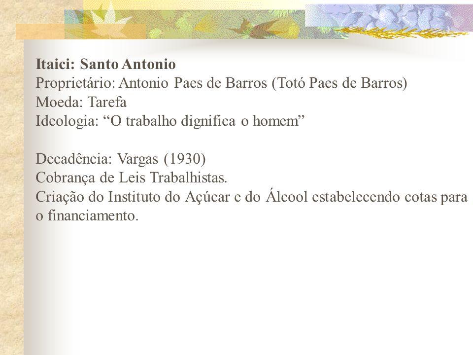 Itaici: Santo AntonioProprietário: Antonio Paes de Barros (Totó Paes de Barros) Moeda: Tarefa. Ideologia: O trabalho dignifica o homem