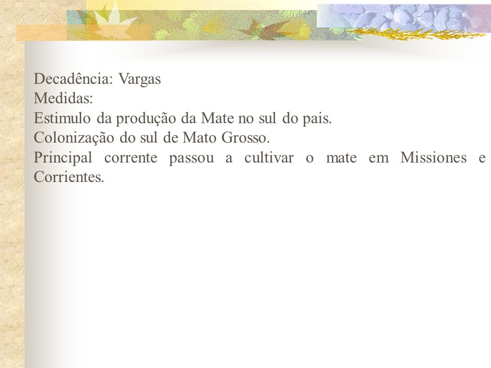 Decadência: VargasMedidas: Estimulo da produção da Mate no sul do pais. Colonização do sul de Mato Grosso.