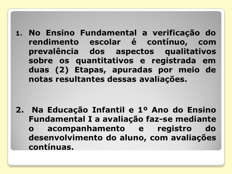 No Ensino Fundamental a verificação do rendimento escolar é contínuo, com prevalência dos aspectos qualitativos sobre os quantitativos e registrada em duas (2) Etapas, apuradas por meio de notas resultantes dessas avaliações.