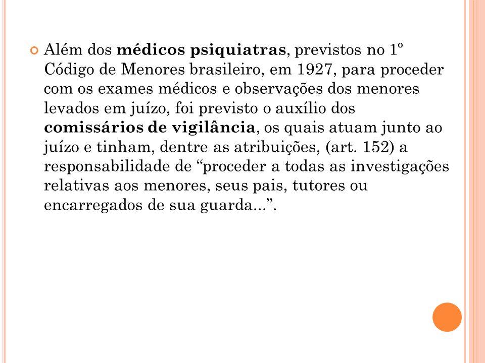 Além dos médicos psiquiatras, previstos no 1º Código de Menores brasileiro, em 1927, para proceder com os exames médicos e observações dos menores levados em juízo, foi previsto o auxílio dos comissários de vigilância, os quais atuam junto ao juízo e tinham, dentre as atribuições, (art.