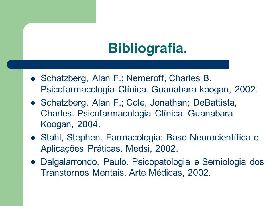 Bibliografia. Schatzberg, Alan F.; Nemeroff, Charles B. Psicofarmacologia Clínica. Guanabara koogan, 2002.