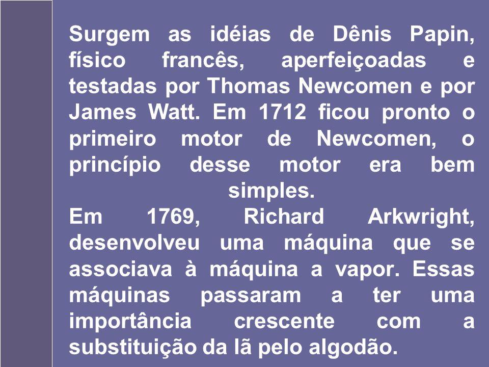 1690 Surgem as idéias de Dênis Papin, físico francês, aperfeiçoadas e testadas por Thomas Newcomen e por James Watt.