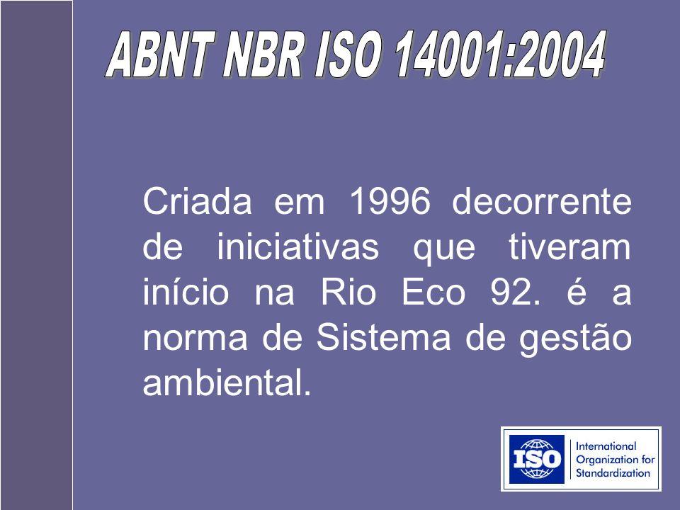 ABNT NBR ISO 14001:2004 Criada em 1996 decorrente de iniciativas que tiveram início na Rio Eco 92.