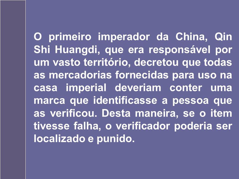 O primeiro imperador da China, Qin Shi Huangdi, que era responsável por um vasto território, decretou que todas as mercadorias fornecidas para uso na casa imperial deveriam conter uma marca que identificasse a pessoa que as verificou.