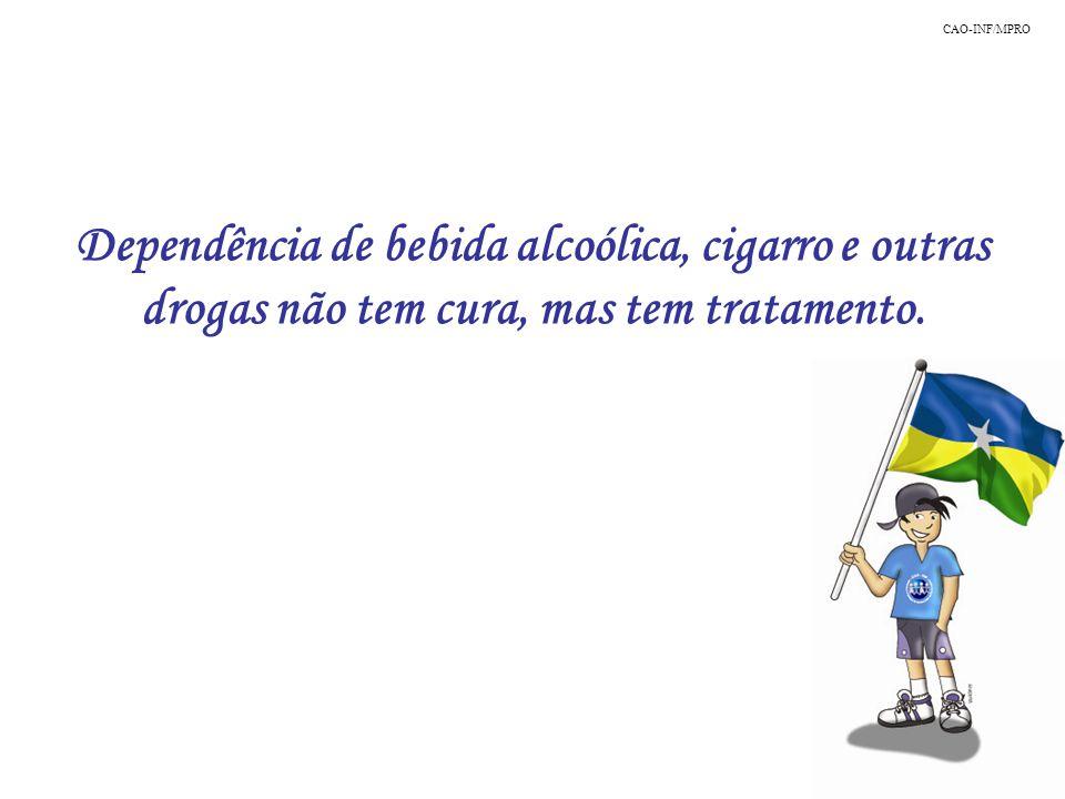 CAO-INF/MPRO Dependência de bebida alcoólica, cigarro e outras drogas não tem cura, mas tem tratamento.