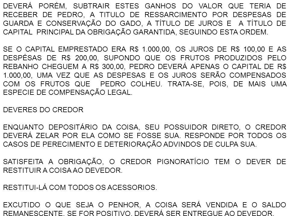 DEVERÁ PORÉM, SUBTRAIR ESTES GANHOS DO VALOR QUE TERIA DE RECEBER DE PEDRO, A TITULO DE RESSARCIMENTO POR DESPESAS DE GUARDA E CONSERVAÇÃO DO GADO, A TÍTULO DE JUROS E A TÍTULO DE CAPITAL PRINCIPAL DA OBRIGAÇÃO GARANTIDA, SEGUINDO ESTA ORDEM.