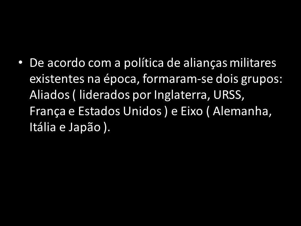 De acordo com a política de alianças militares existentes na época, formaram-se dois grupos: Aliados ( liderados por Inglaterra, URSS, França e Estados Unidos ) e Eixo ( Alemanha, Itália e Japão ).