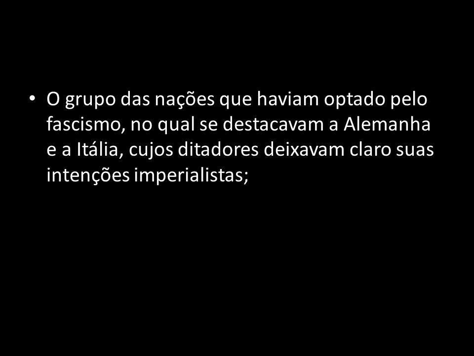 O grupo das nações que haviam optado pelo fascismo, no qual se destacavam a Alemanha e a Itália, cujos ditadores deixavam claro suas intenções imperialistas;