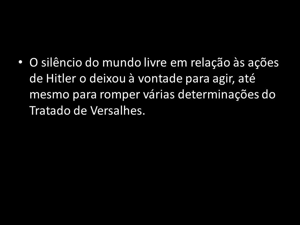O silêncio do mundo livre em relação às ações de Hitler o deixou à vontade para agir, até mesmo para romper várias determinações do Tratado de Versalhes.