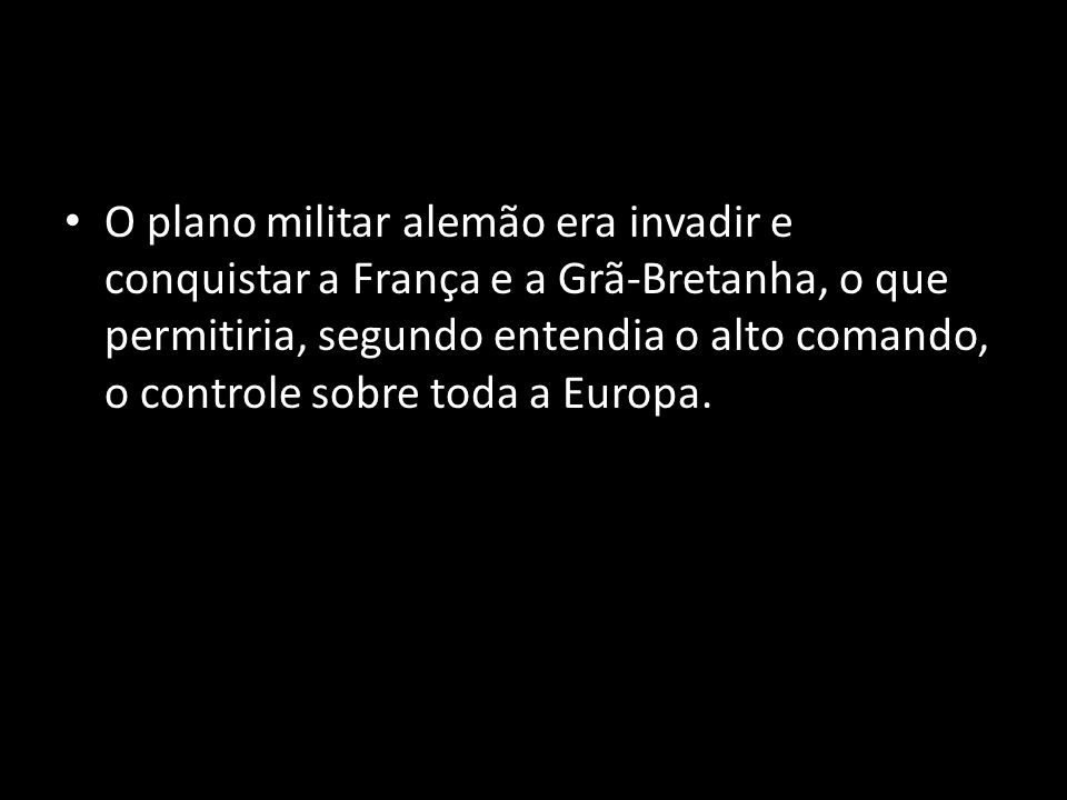 O plano militar alemão era invadir e conquistar a França e a Grã-Bretanha, o que permitiria, segundo entendia o alto comando, o controle sobre toda a Europa.