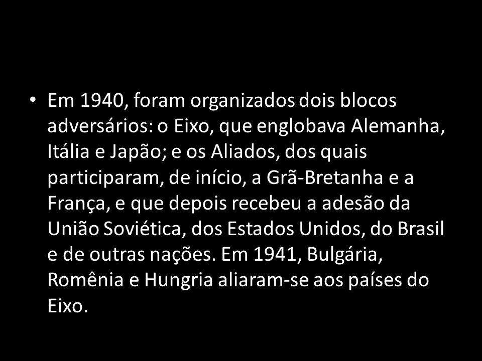 Em 1940, foram organizados dois blocos adversários: o Eixo, que englobava Alemanha, Itália e Japão; e os Aliados, dos quais participaram, de início, a Grã-Bretanha e a França, e que depois recebeu a adesão da União Soviética, dos Estados Unidos, do Brasil e de outras nações.