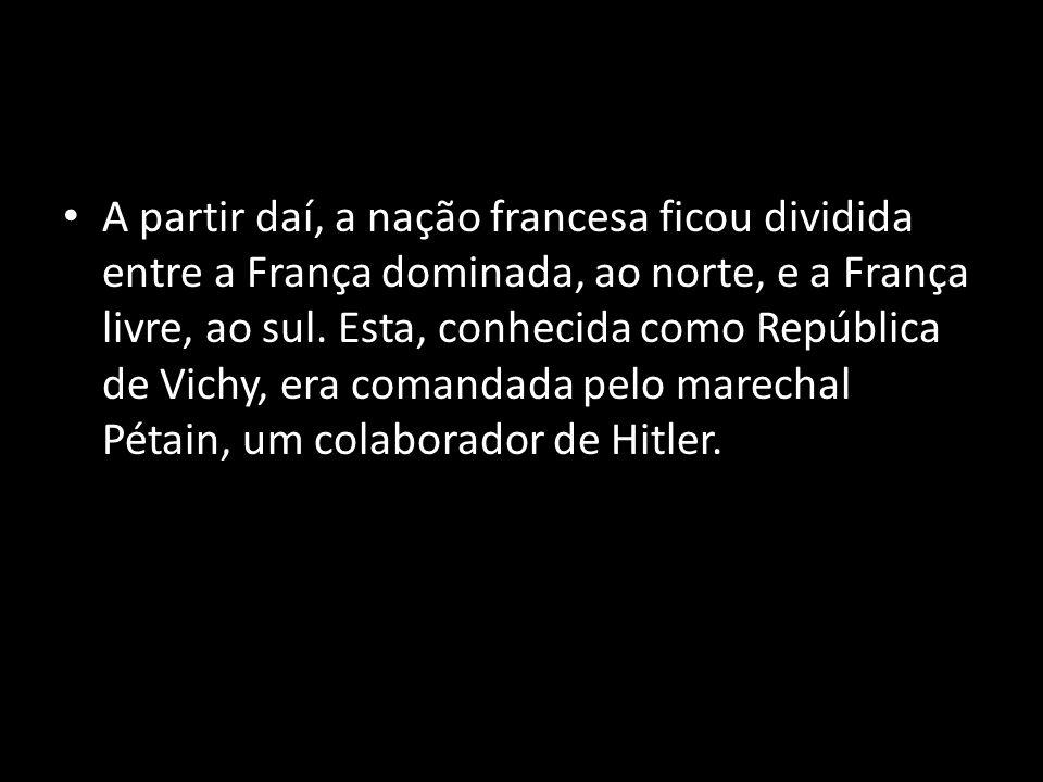 A partir daí, a nação francesa ficou dividida entre a França dominada, ao norte, e a França livre, ao sul.