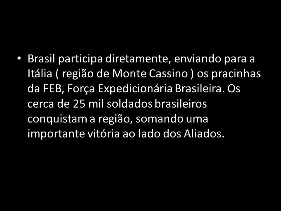 Brasil participa diretamente, enviando para a Itália ( região de Monte Cassino ) os pracinhas da FEB, Força Expedicionária Brasileira.