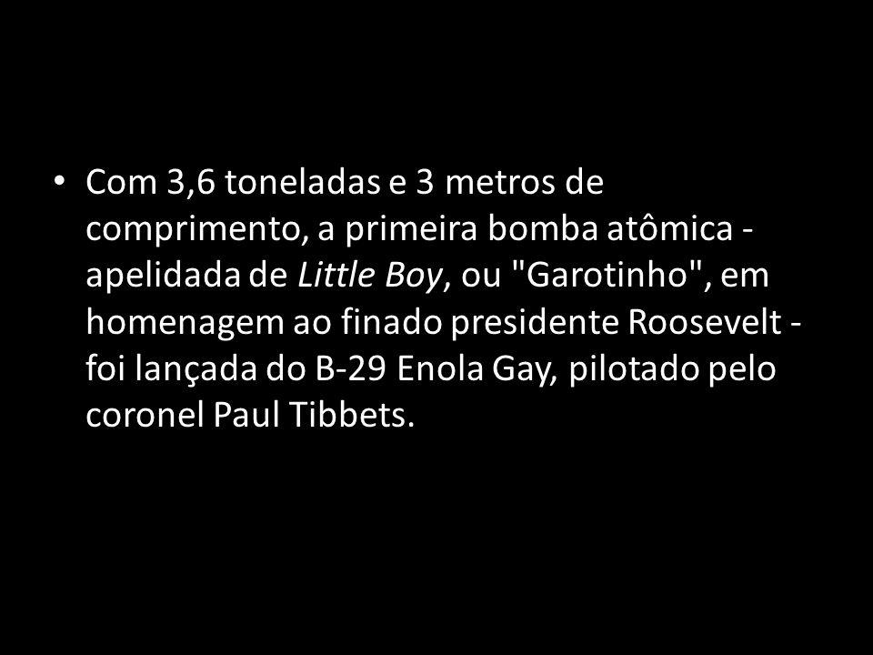 Com 3,6 toneladas e 3 metros de comprimento, a primeira bomba atômica - apelidada de Little Boy, ou Garotinho , em homenagem ao finado presidente Roosevelt - foi lançada do B-29 Enola Gay, pilotado pelo coronel Paul Tibbets.