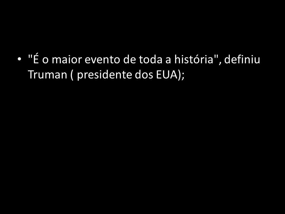 É o maior evento de toda a história , definiu Truman ( presidente dos EUA);