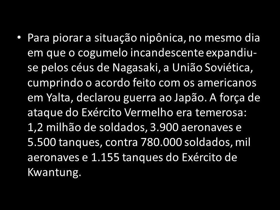 Para piorar a situação nipônica, no mesmo dia em que o cogumelo incandescente expandiu-se pelos céus de Nagasaki, a União Soviética, cumprindo o acordo feito com os americanos em Yalta, declarou guerra ao Japão.