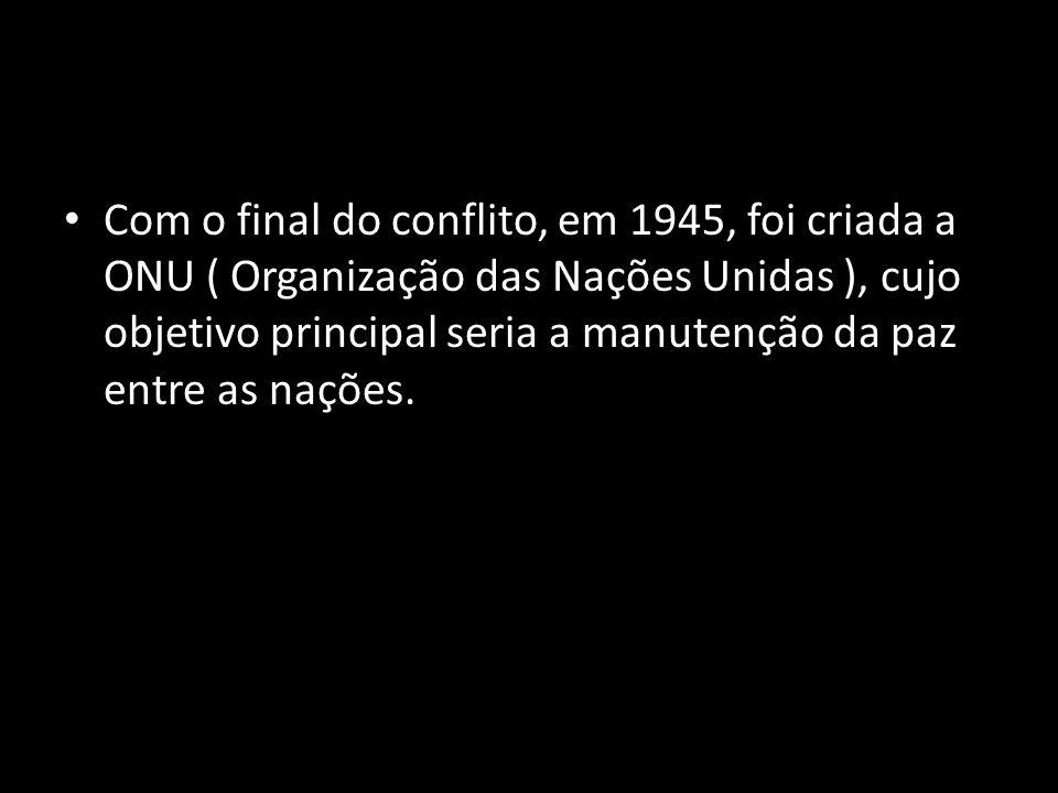Com o final do conflito, em 1945, foi criada a ONU ( Organização das Nações Unidas ), cujo objetivo principal seria a manutenção da paz entre as nações.