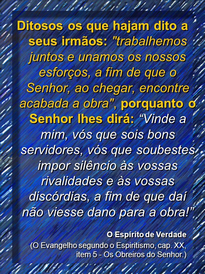 Ditosos os que hajam dito a seus irmãos: trabalhemos juntos e unamos os nossos esforços, a fim de que o Senhor, ao chegar, encontre acabada a obra , porquanto o Senhor lhes dirá: Vinde a mim, vós que sois bons servidores, vós que soubestes impor silêncio às vossas rivalidades e às vossas discórdias, a fim de que daí não viesse dano para a obra!