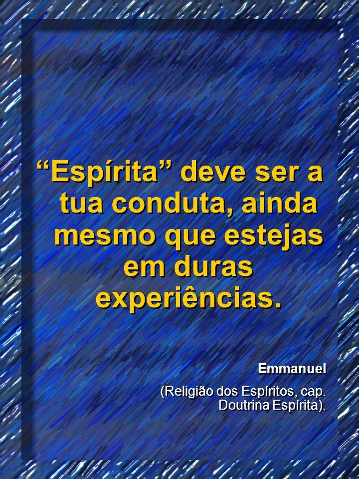 Espírita deve ser a tua conduta, ainda mesmo que estejas em duras experiências.