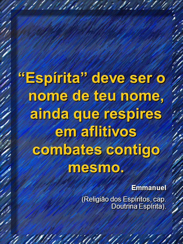 Espírita deve ser o nome de teu nome, ainda que respires em aflitivos combates contigo mesmo.