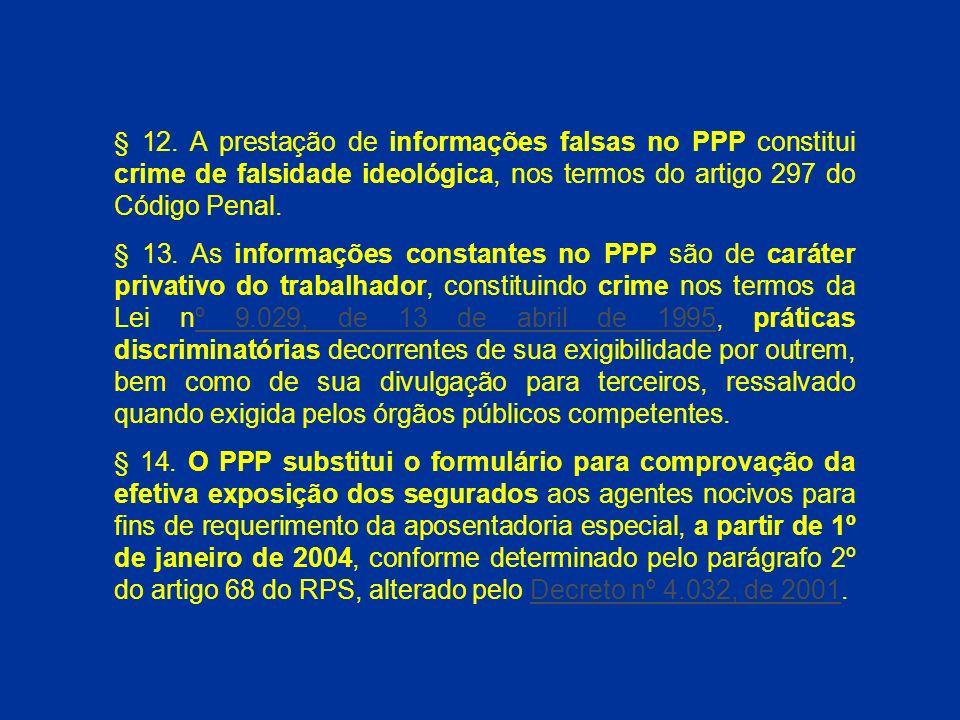 § 12. A prestação de informações falsas no PPP constitui crime de falsidade ideológica, nos termos do artigo 297 do Código Penal.