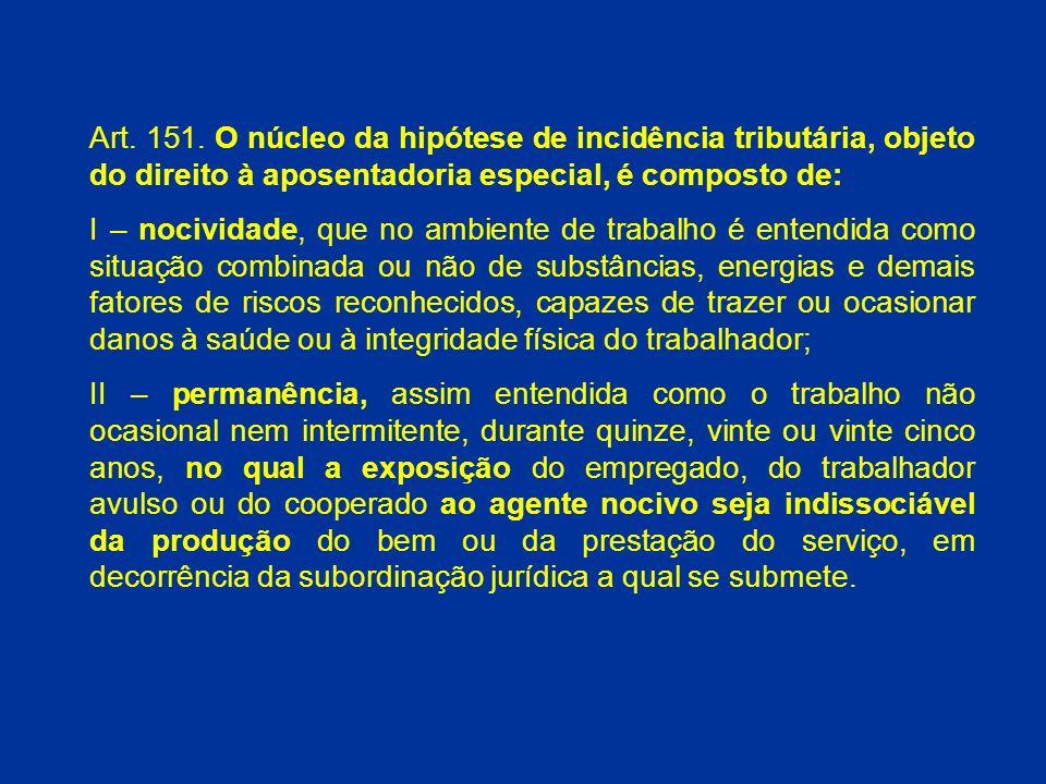Art. 151. O núcleo da hipótese de incidência tributária, objeto do direito à aposentadoria especial, é composto de: