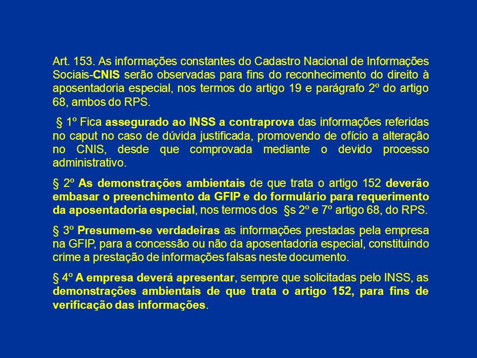 Art. 153. As informações constantes do Cadastro Nacional de Informações Sociais-CNIS serão observadas para fins do reconhecimento do direito à aposentadoria especial, nos termos do artigo 19 e parágrafo 2º do artigo 68, ambos do RPS.