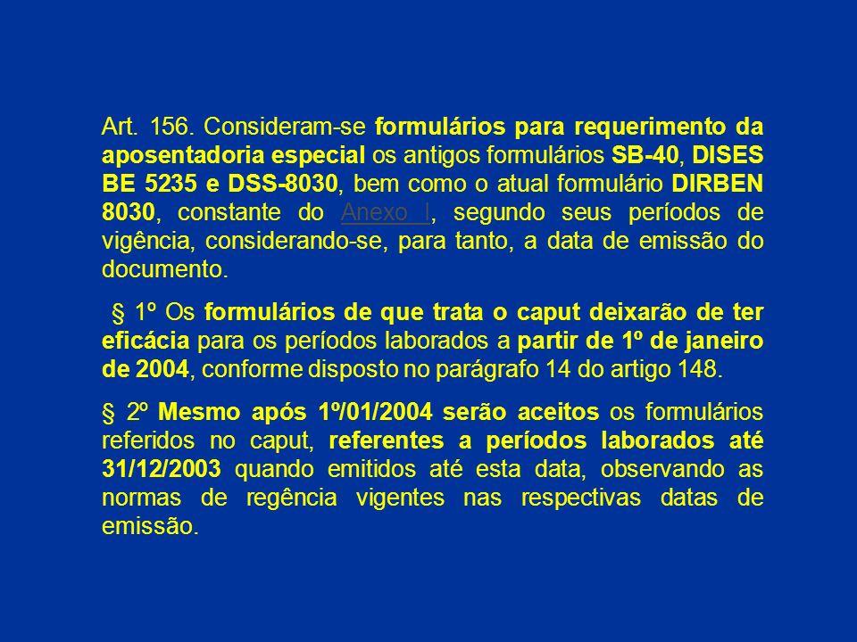 Art. 156. Consideram-se formulários para requerimento da aposentadoria especial os antigos formulários SB-40, DISES BE 5235 e DSS-8030, bem como o atual formulário DIRBEN 8030, constante do Anexo I, segundo seus períodos de vigência, considerando-se, para tanto, a data de emissão do documento.