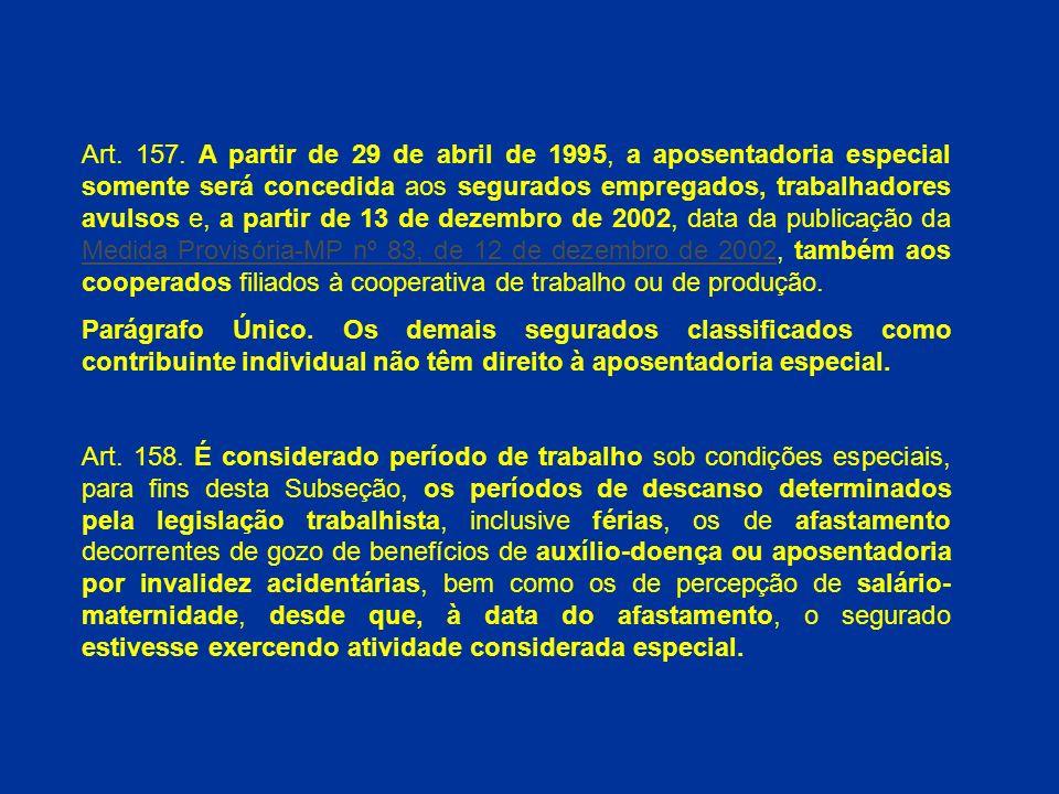Art. 157. A partir de 29 de abril de 1995, a aposentadoria especial somente será concedida aos segurados empregados, trabalhadores avulsos e, a partir de 13 de dezembro de 2002, data da publicação da Medida Provisória-MP nº 83, de 12 de dezembro de 2002, também aos cooperados filiados à cooperativa de trabalho ou de produção.
