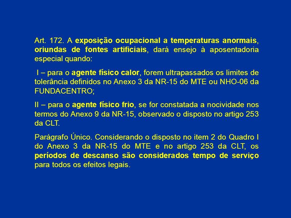 Art. 172. A exposição ocupacional a temperaturas anormais, oriundas de fontes artificiais, dará ensejo à aposentadoria especial quando: