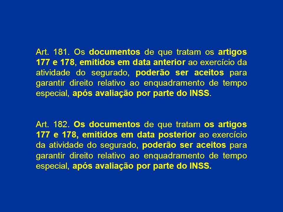 Art. 181. Os documentos de que tratam os artigos 177 e 178, emitidos em data anterior ao exercício da atividade do segurado, poderão ser aceitos para garantir direito relativo ao enquadramento de tempo especial, após avaliação por parte do INSS.