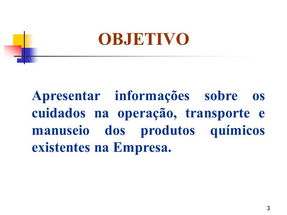 OBJETIVO Apresentar informações sobre os cuidados na operação, transporte e manuseio dos produtos químicos existentes na Empresa.