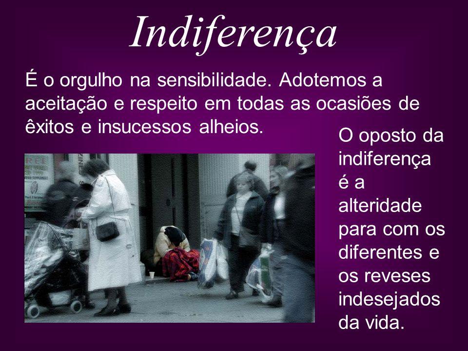 Indiferença É o orgulho na sensibilidade. Adotemos a aceitação e respeito em todas as ocasiões de êxitos e insucessos alheios.
