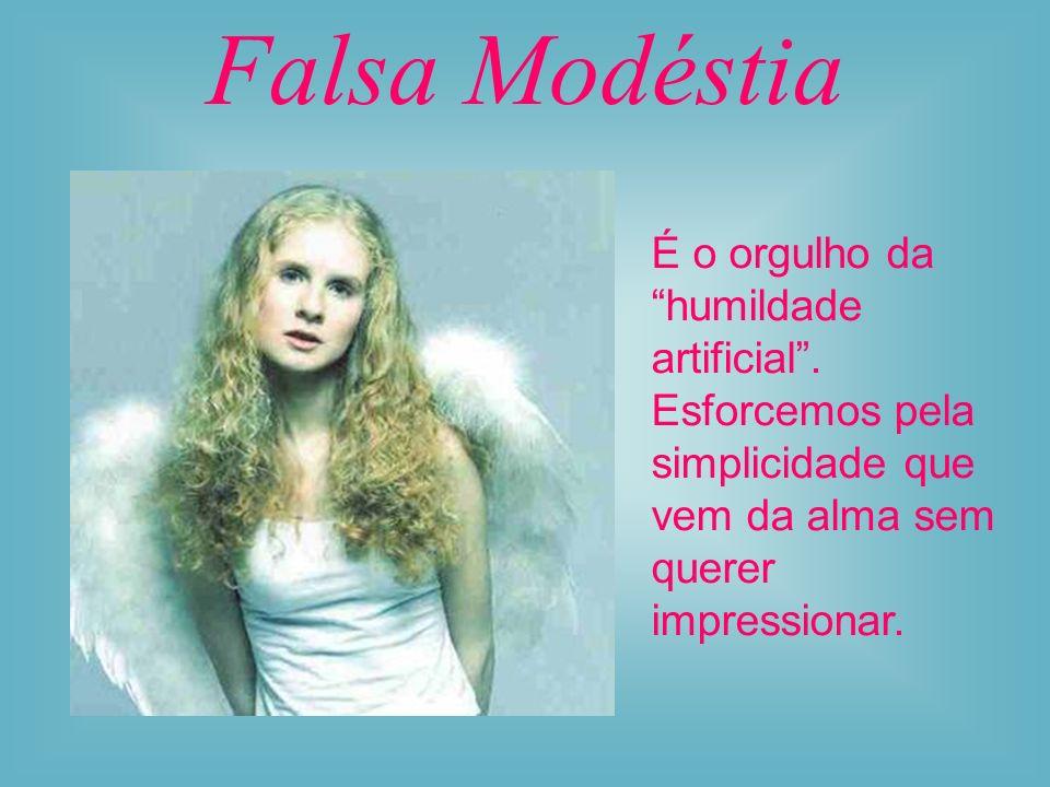 Falsa Modéstia É o orgulho da humildade artificial .