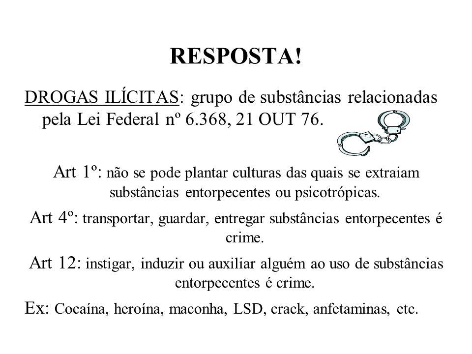 RESPOSTA! DROGAS ILÍCITAS: grupo de substâncias relacionadas pela Lei Federal nº 6.368, 21 OUT 76.