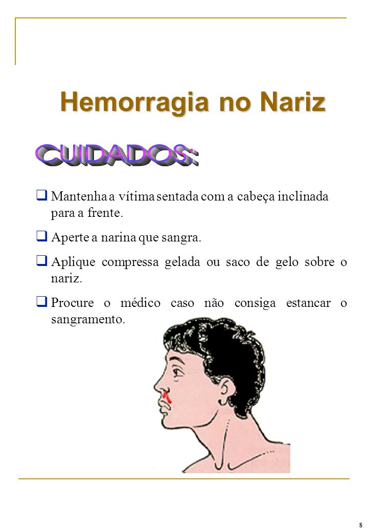 Hemorragia no NarizMantenha a vítima sentada com a cabeça inclinada para a frente. Aperte a narina que sangra.