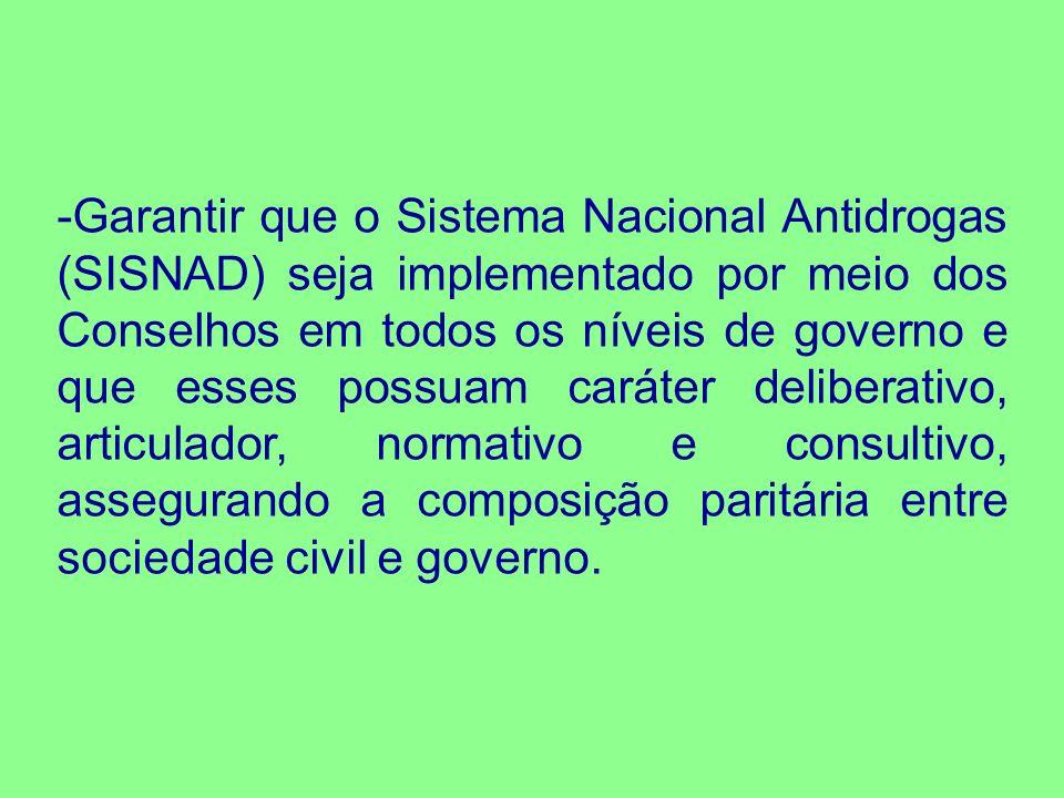 Garantir que o Sistema Nacional Antidrogas (SISNAD) seja implementado por meio dos Conselhos em todos os níveis de governo e que esses possuam caráter deliberativo, articulador, normativo e consultivo, assegurando a composição paritária entre sociedade civil e governo.