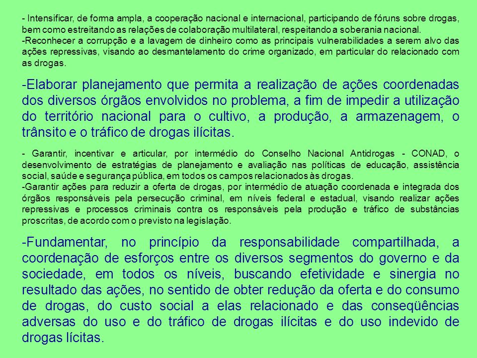 - Intensificar, de forma ampla, a cooperação nacional e internacional, participando de fóruns sobre drogas, bem como estreitando as relações de colaboração multilateral, respeitando a soberania nacional.