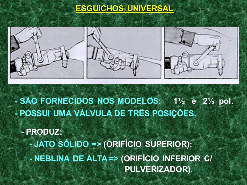 ESGUICHOS UNIVERSAL - SÃO FORNECIDOS NOS MODELOS: 1½ e 2½ pol. - POSSUI UMA VÁLVULA DE TRÊS POSIÇÕES.