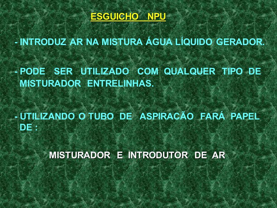 ESGUICHO NPU - INTRODUZ AR NA MISTURA ÁGUA LÍQUIDO GERADOR. - PODE SER UTILIZADO COM QUALQUER TIPO DE.