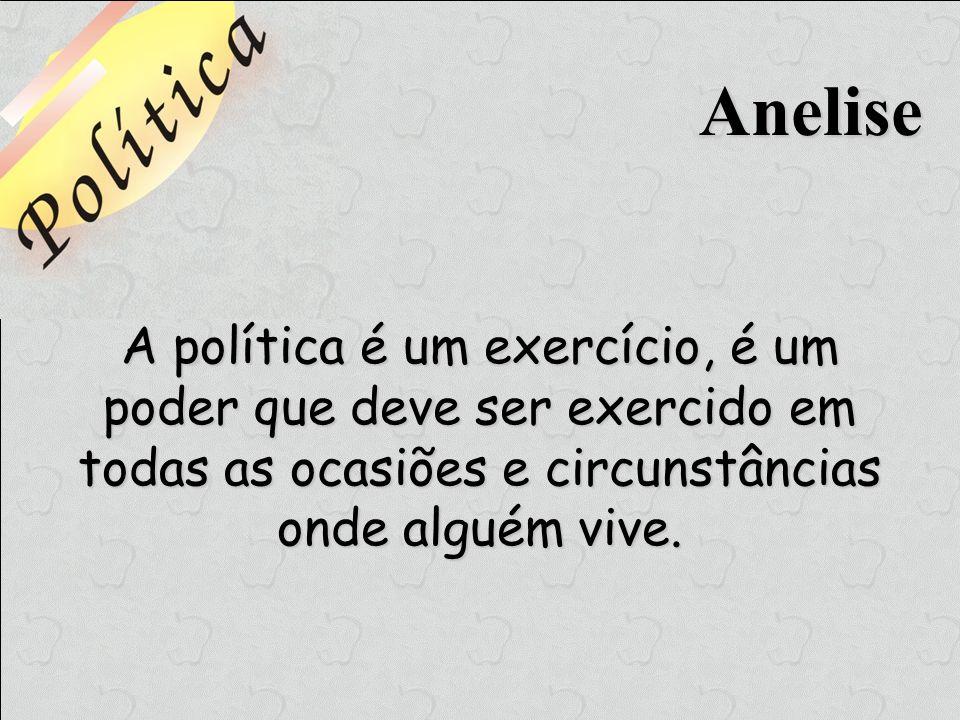 AneliseA política é um exercício, é um poder que deve ser exercido em todas as ocasiões e circunstâncias onde alguém vive.