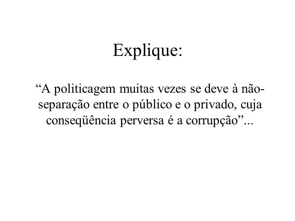 Explique: A politicagem muitas vezes se deve à não-separação entre o público e o privado, cuja conseqüência perversa é a corrupção ...