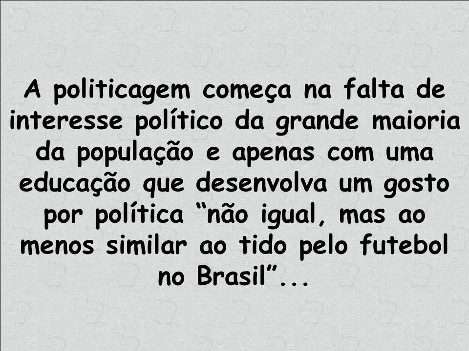 A politicagem começa na falta de interesse político da grande maioria da população e apenas com uma educação que desenvolva um gosto por política não igual, mas ao menos similar ao tido pelo futebol no Brasil ...