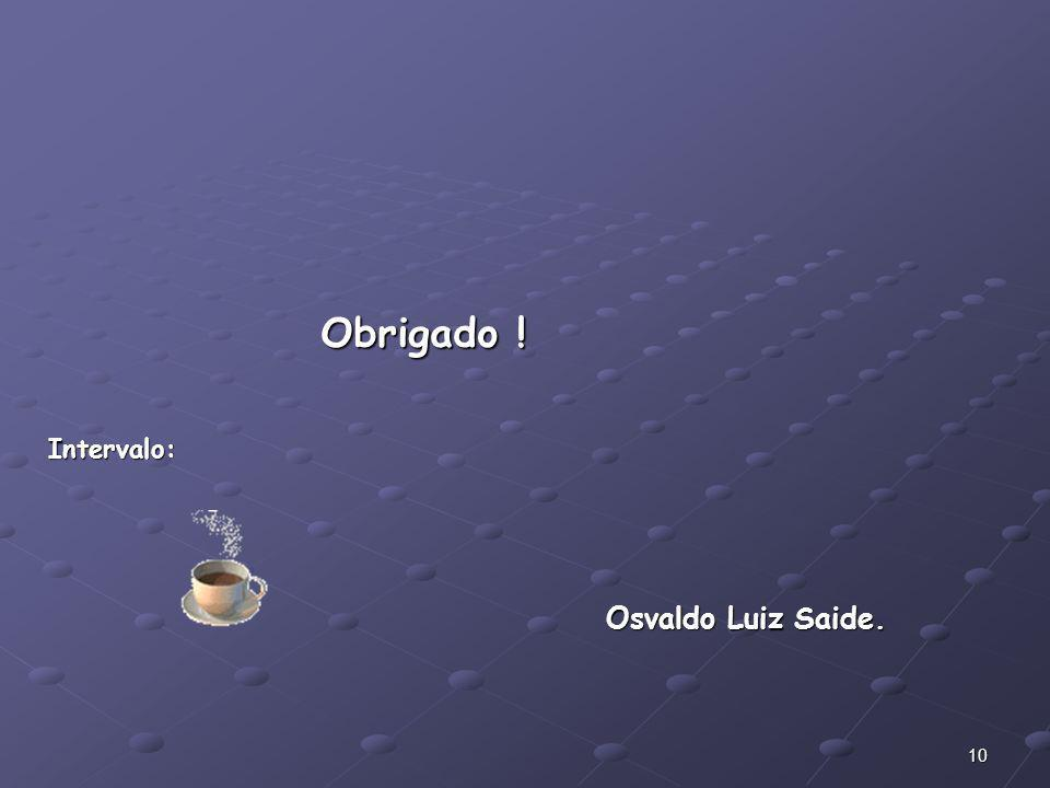 Obrigado ! Intervalo: Osvaldo Luiz Saide.