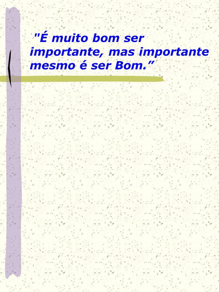 É muito bom ser importante, mas importante mesmo é ser Bom.