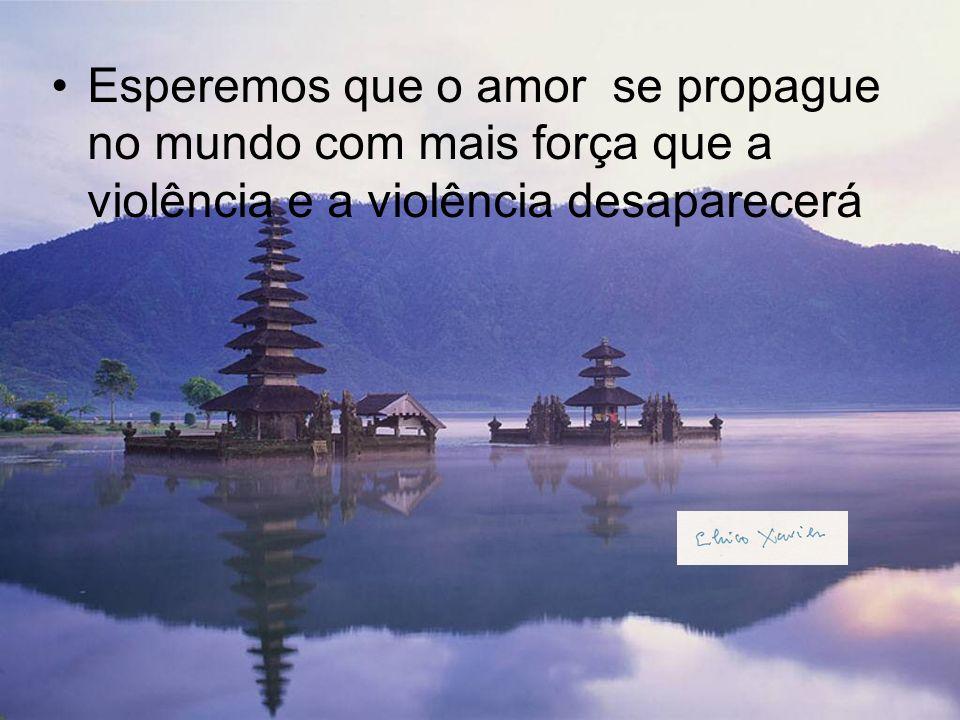Esperemos que o amor se propague no mundo com mais força que a violência e a violência desaparecerá