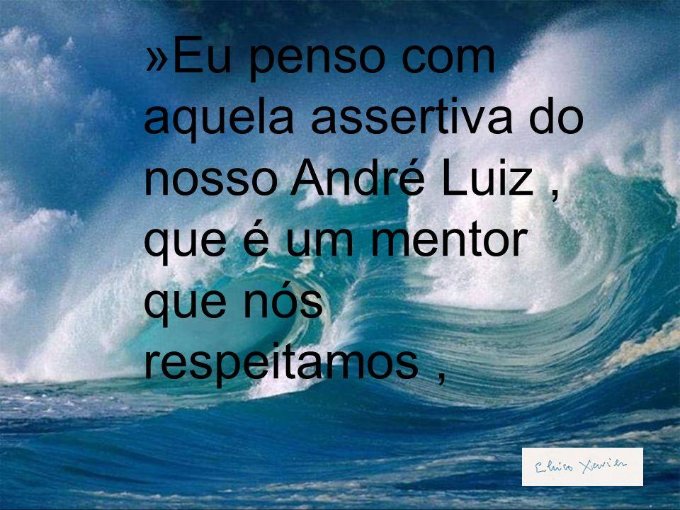 Eu penso com aquela assertiva do nosso André Luiz , que é um mentor que nós respeitamos ,
